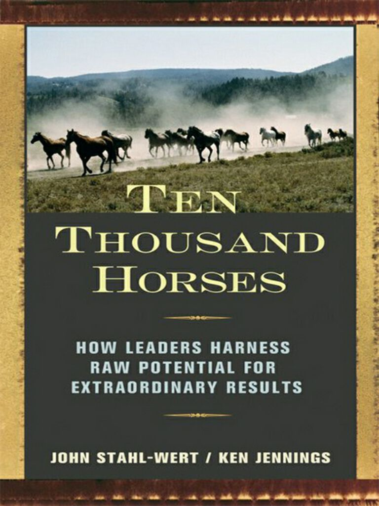 Ten Thousand Horses-How Leaders Harness Raw Potential for Extraordinary Results