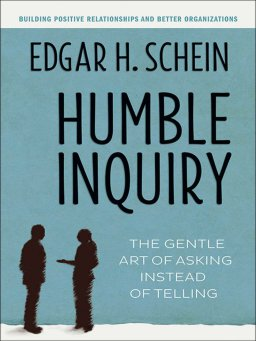 Humble Inquiry-The Gentle Art of Asking Instead of Telling