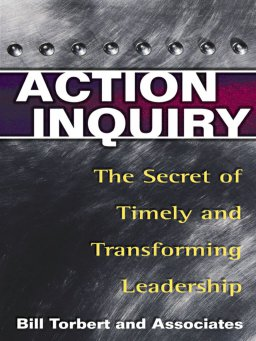 Action Inquiry-The Secret of Timely and Transforming Leadership