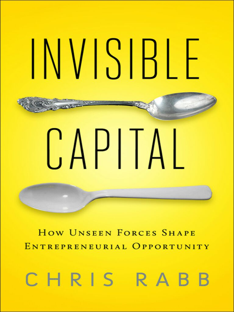 Invisible Capital-How Unseen Forces Shape Entrepreneurial Opportunity