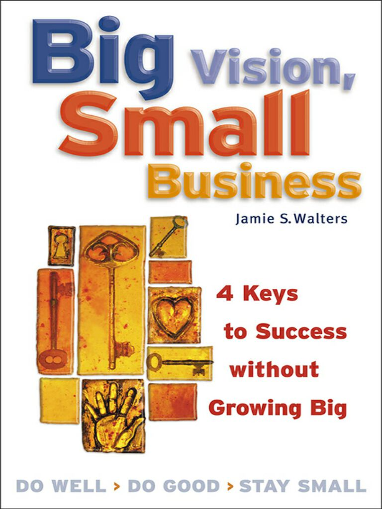 Big Vision, Small Business-4 Keys to Success without Growing Big