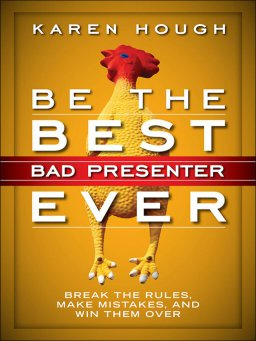 Be the Best Bad Presenter Ever-Break the Rules, Make Mistakes, and Win Them Over