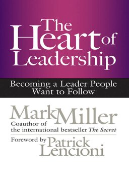 The Heart of Leadership-Becoming a Leader People Want to Follow